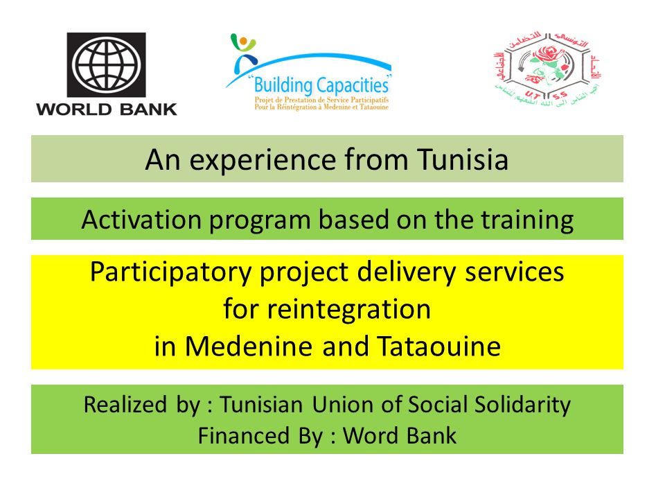 Participatory project delivery services for reintegration in Medenine and Tataouine Realized by : Tunisian Union of Social Solidarity Financed By : Word Bank An experience from Tunisia Activation program based on the training