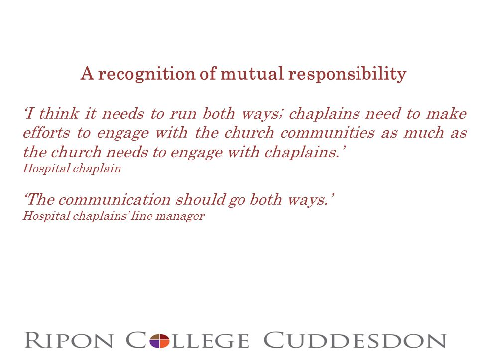 A recognition of mutual responsibility 'I think it needs to run both ways; chaplains need to make efforts to engage with the church communities as much as the church needs to engage with chaplains.' Hospital chaplain 'The communication should go both ways.' Hospital chaplains' line manager