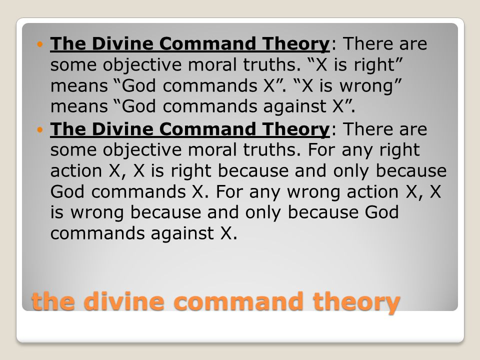 """the divine command theory The Divine Command Theory: There are some objective moral truths. """"X is right"""" means """"God commands X"""". """"X is wrong"""" means """"G"""