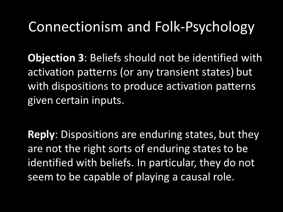Connectionism and Folk-Psychology Objection 3: Beliefs should not be identified with activation patterns (or any transient states) but with dispositions to produce activation patterns given certain inputs.