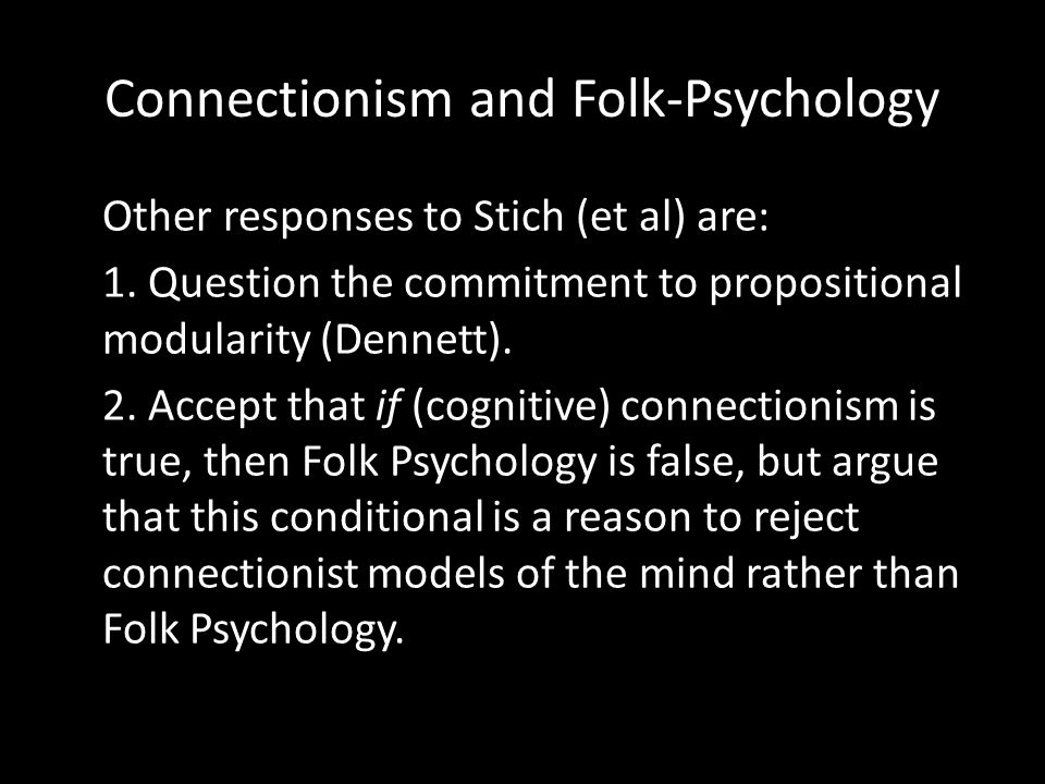 Connectionism and Folk-Psychology Other responses to Stich (et al) are: 1. Question the commitment to propositional modularity (Dennett). 2. Accept th
