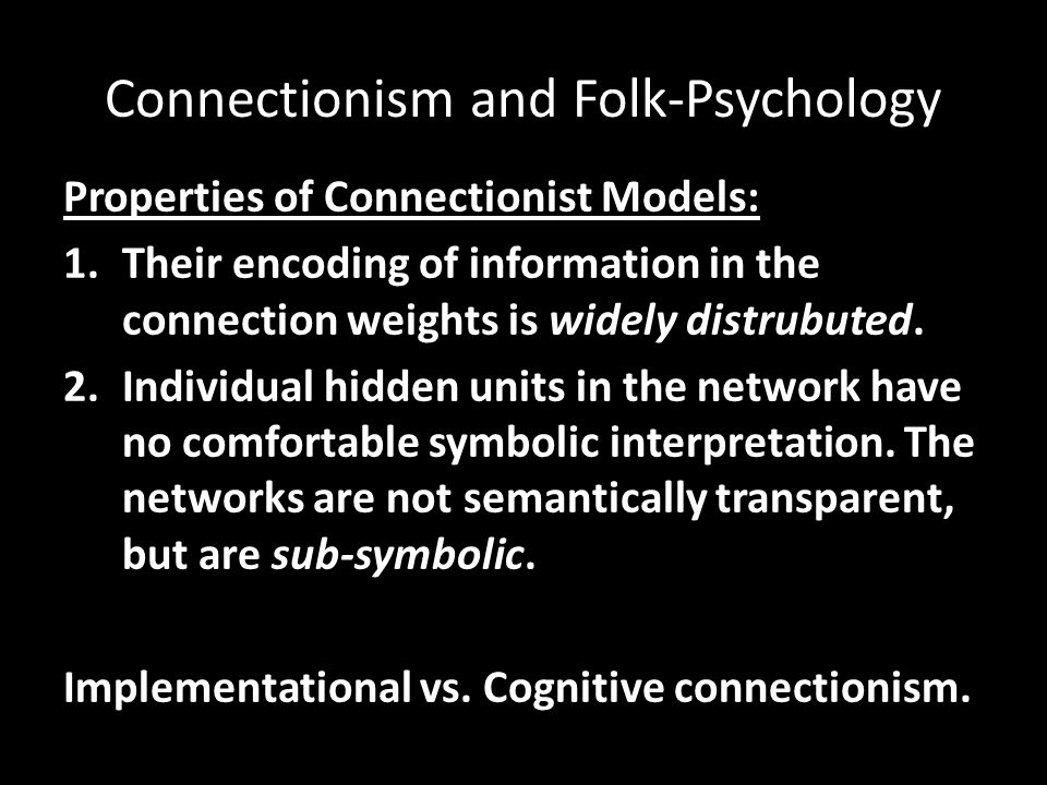 Connectionism and Folk-Psychology Properties of Connectionist Models: 1.Their encoding of information in the connection weights is widely distrubuted.