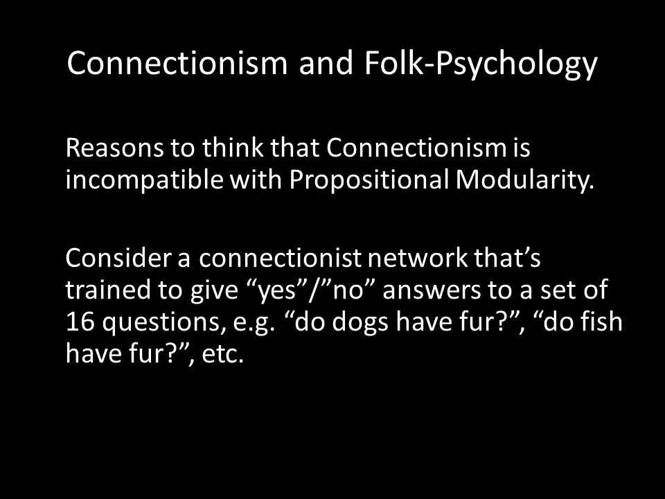Connectionism and Folk-Psychology 1. In the connectionist network, there is no distinct state or part of the network that serves to represent any particular proposition.
