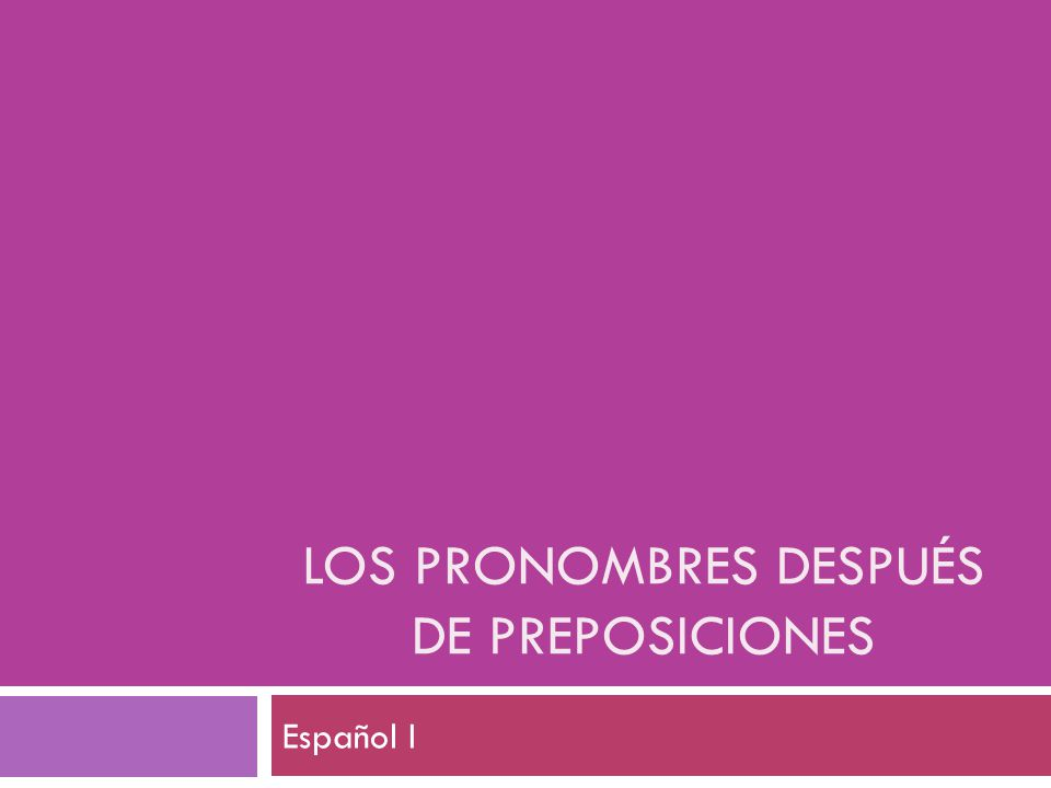 LOS PRONOMBRES DESPUÉS DE PREPOSICIONES Español I