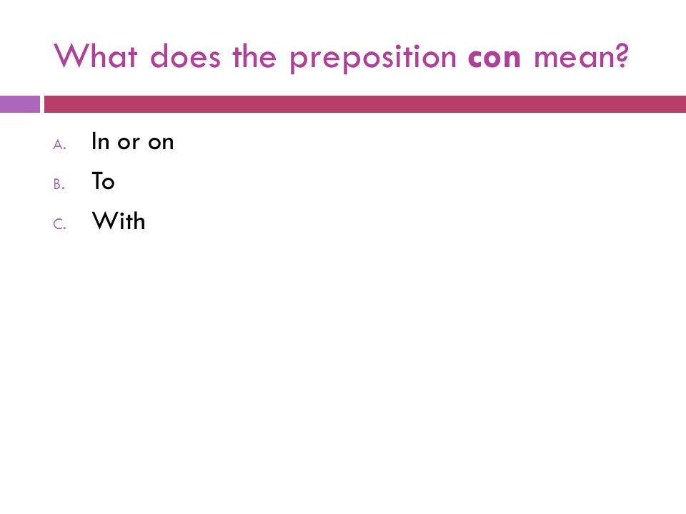 What does the preposition con mean? A. In or on B. To C. With