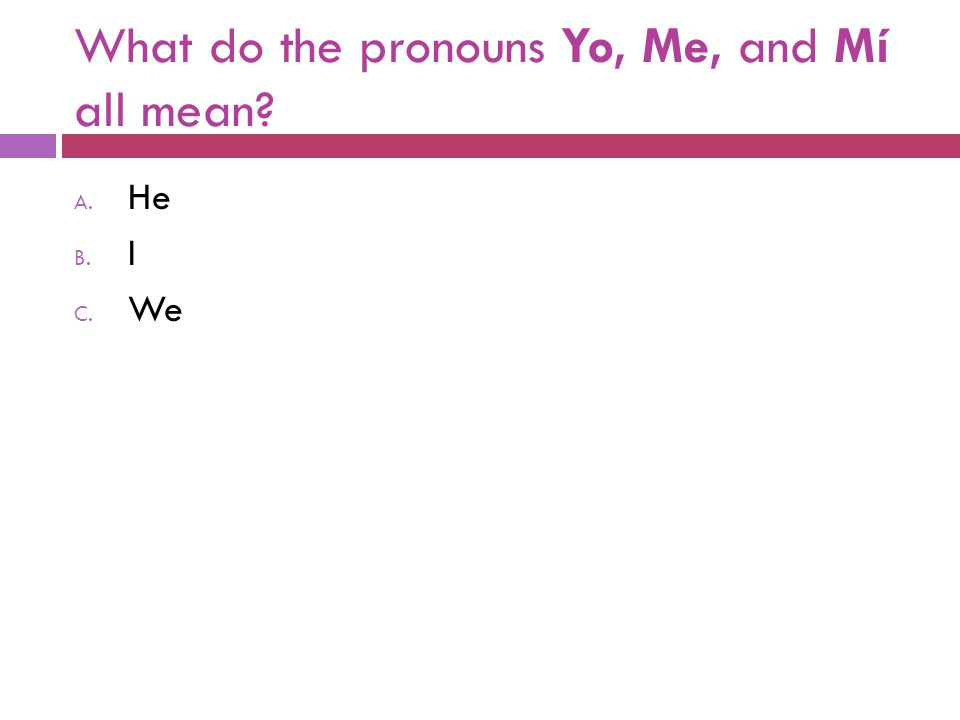 What do the pronouns Yo, Me, and Mí all mean? A. He B. I C. We
