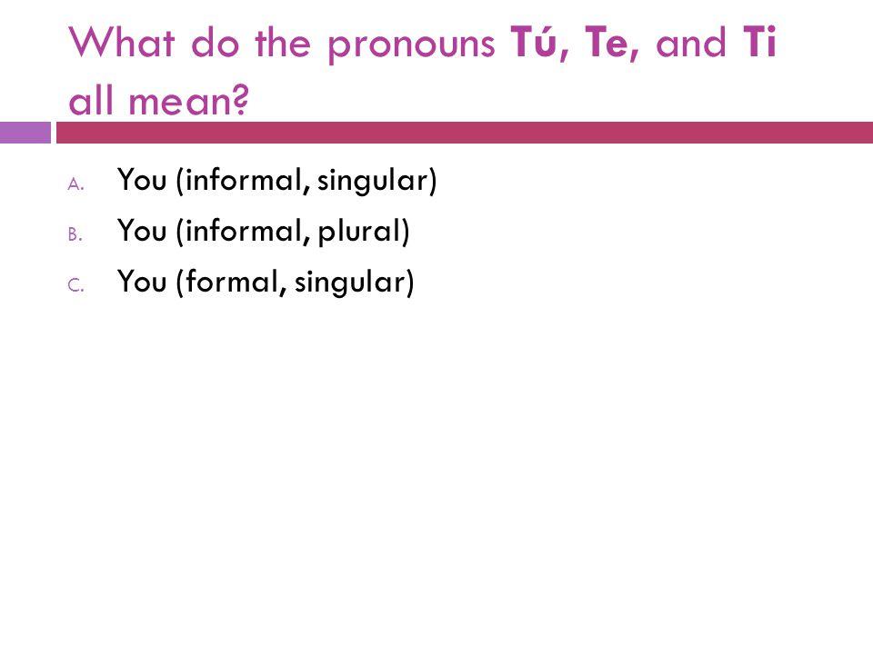What do the pronouns Tú, Te, and Ti all mean? A. You (informal, singular) B. You (informal, plural) C. You (formal, singular)