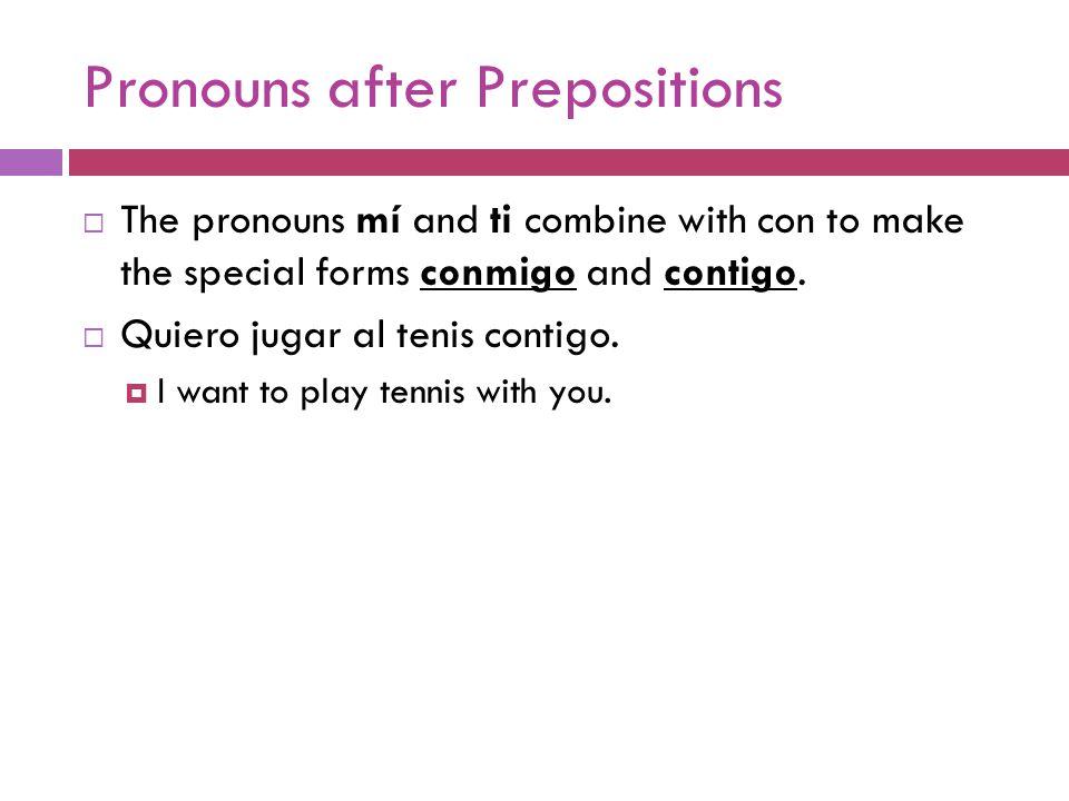 Pronouns after Prepositions  The pronouns mí and ti combine with con to make the special forms conmigo and contigo.  Quiero jugar al tenis contigo.