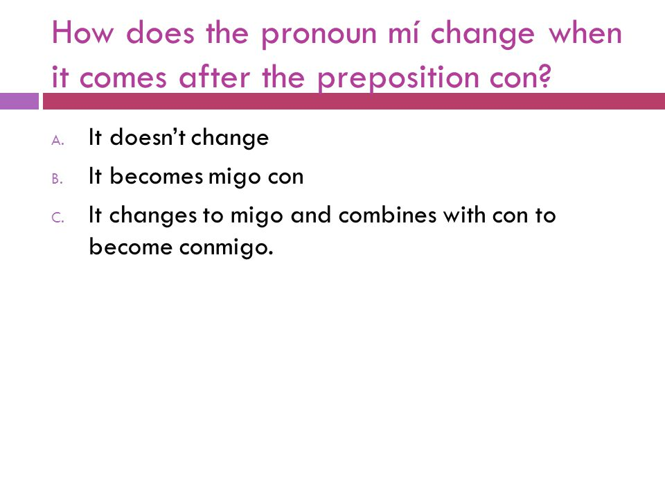 How does the pronoun mí change when it comes after the preposition con? A. It doesn't change B. It becomes migo con C. It changes to migo and combines