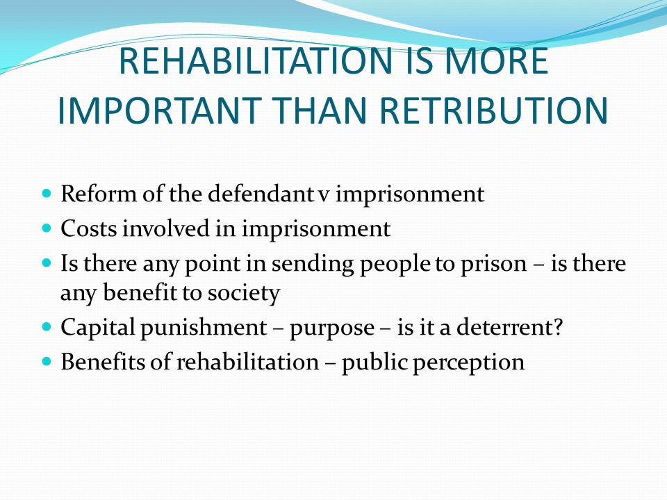 REHABILITATION IS MORE IMPORTANT THAN RETRIBUTION Reform of the defendant v imprisonment Costs involved in imprisonment Is there any point in sending people to prison – is there any benefit to society Capital punishment – purpose – is it a deterrent.