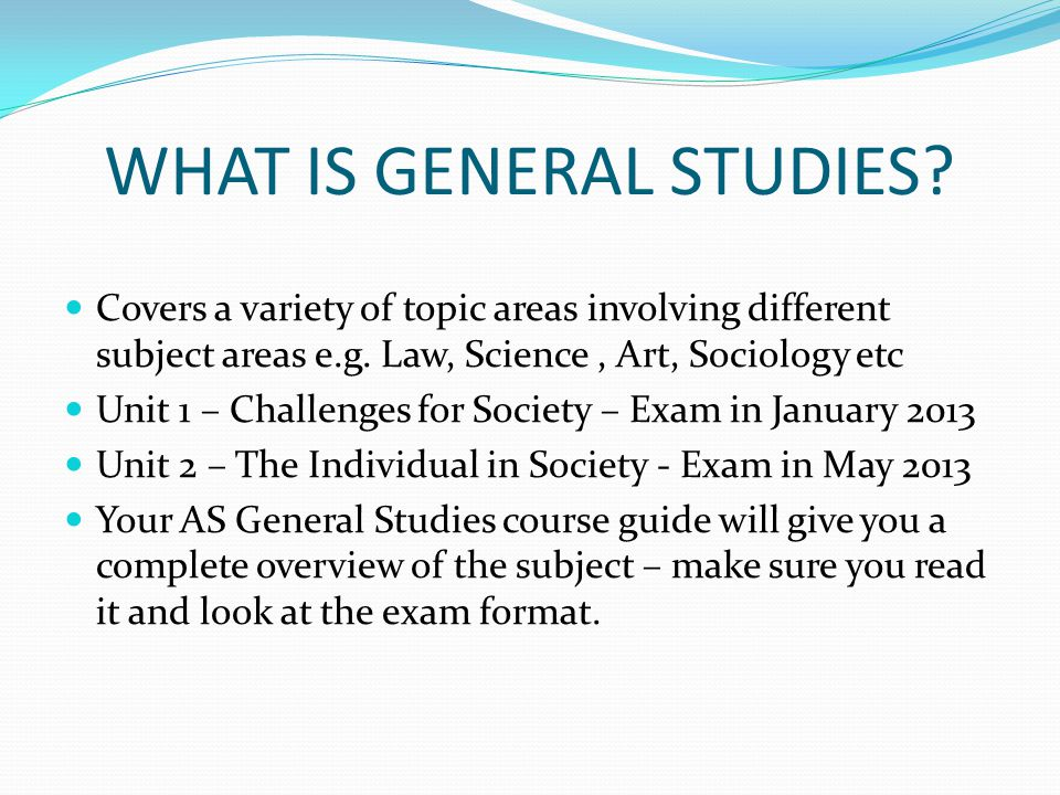 HOW TO SUCCEED IN GENERAL STUDIES Attend all lessons with enthusiasm and interest Supplement learning in class by keeping up to date with current affairs Familiarise yourself with the content of each unit Practice exam questions to prepare fully for module examinations Use the edexcell website www.edexcel.org.ukwww.edexcel.org.uk