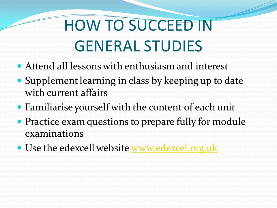 HOW TO SUCCEED IN GENERAL STUDIES Attend all lessons with enthusiasm and interest Supplement learning in class by keeping up to date with current affa