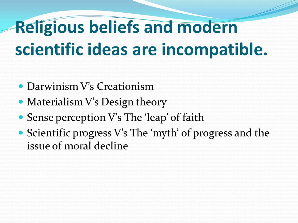 Religious beliefs and modern scientific ideas are incompatible. Darwinism V's Creationism Materialism V's Design theory Sense perception V's The 'leap