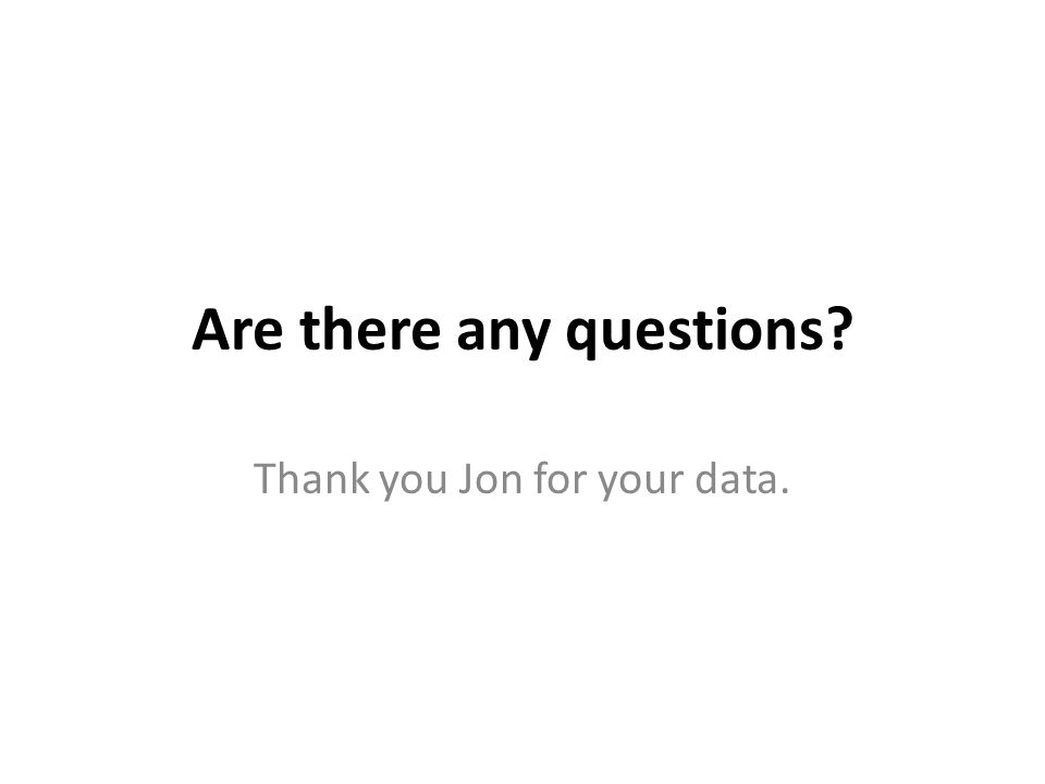Are there any questions Thank you Jon for your data.
