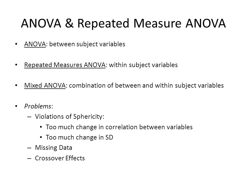 ANOVA & Repeated Measure ANOVA ANOVA: between subject variables Repeated Measures ANOVA: within subject variables Mixed ANOVA: combination of between