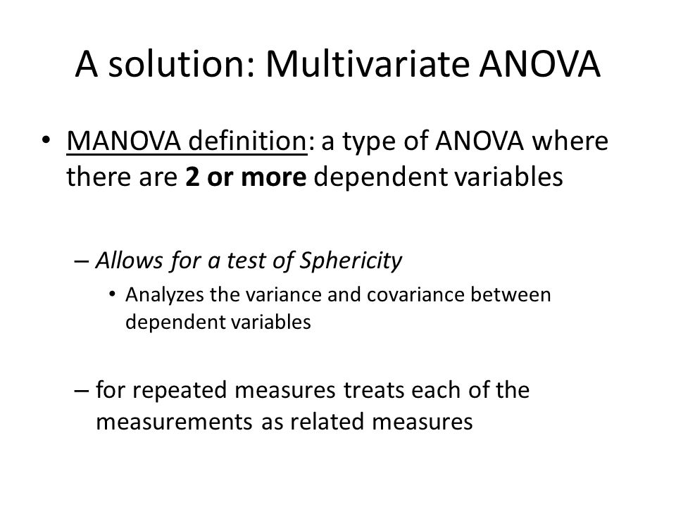 A solution: Multivariate ANOVA MANOVA definition: a type of ANOVA where there are 2 or more dependent variables – Allows for a test of Sphericity Anal