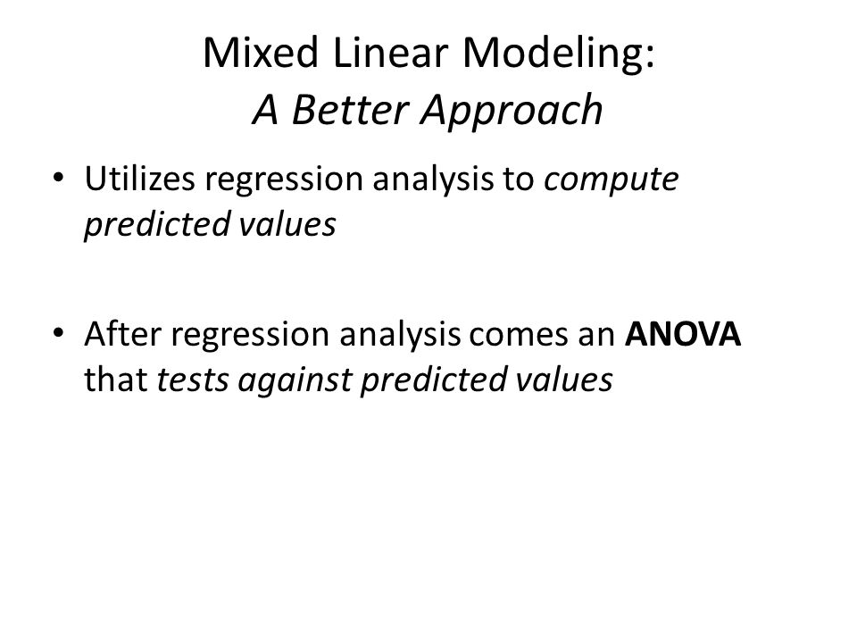 Mixed Linear Modeling: A Better Approach Utilizes regression analysis to compute predicted values After regression analysis comes an ANOVA that tests