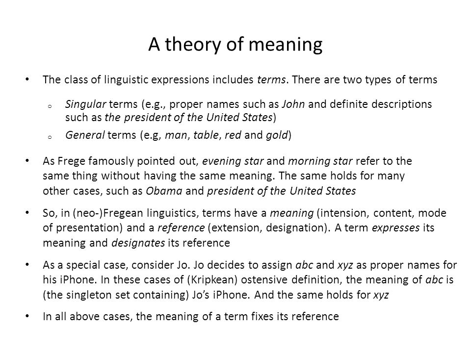 A theory of meaning So, in (neo-)Fregean linguistics, terms have a meaning (intension, content, mode of presentation) and a reference (extension, desi