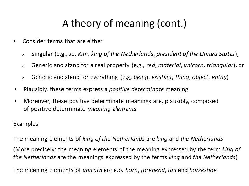 A theory of meaning (cont.) Consider terms that are either The meaning elements of king of the Netherlands are king and the Netherlands (More precisel