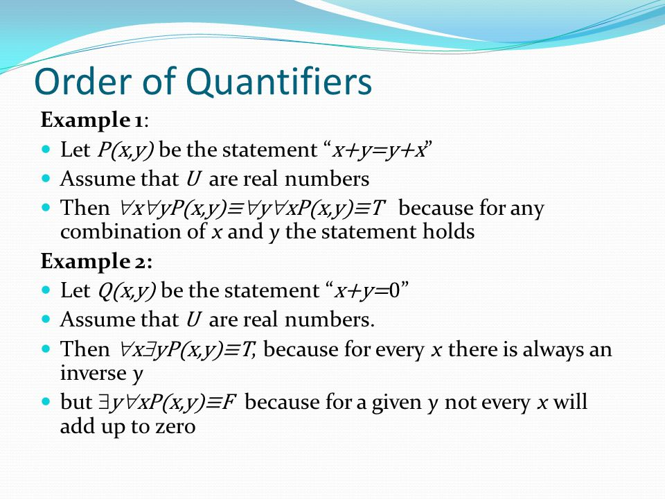 Order of Quantifiers Example 1: Let P(x,y) be the statement x+y=y+x Assume that U are real numbers Then  x  yP(x,y)≡  y  xP(x,y)≡T because for any combination of x and y the statement holds Example 2: Let Q(x,y) be the statement x+y=0 Assume that U are real numbers.