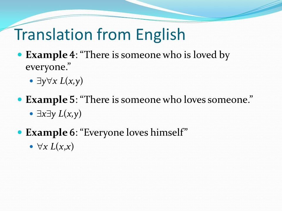 Translation from English Example 4 : There is someone who is loved by everyone.  y  x L(x,y) Example 5 : There is someone who loves someone.  x  y L(x,y) Example 6 : Everyone loves himself  x L(x,x)