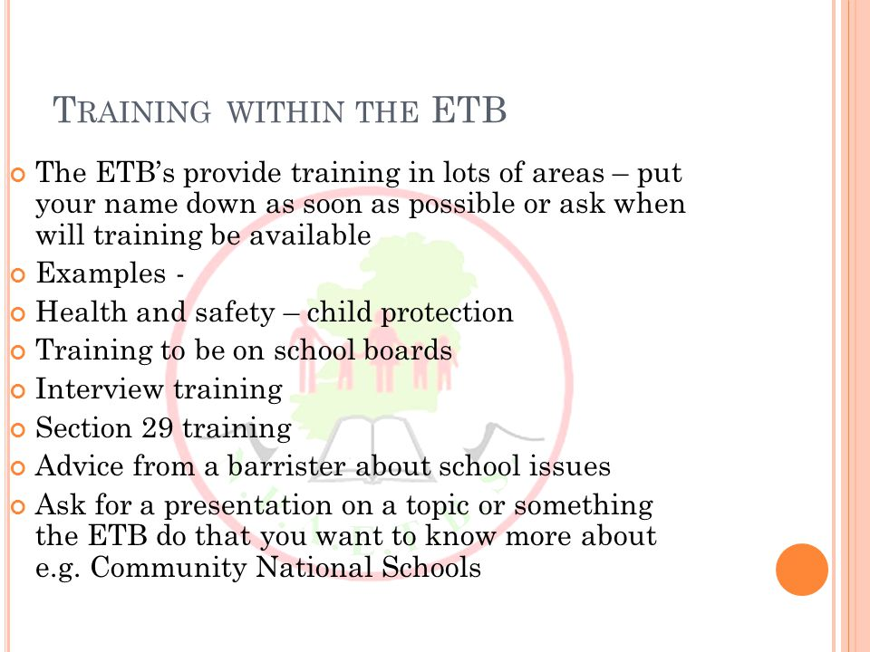 T RAININGWITHIN THE ETB The ETB's provide training in lots of areas – put your name down as soon as possible or ask when will training be available Examples - Health and safety – child protection Training to be on school boards Interview training Section 29 training Advice from a barrister about school issues Ask for a presentation on a topic or something the ETB do that you want to know more about e.g.