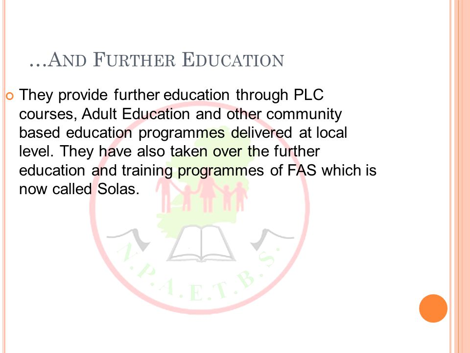 …A ND F URTHER E DUCATION They provide further education through PLC courses, Adult Education and other community based education programmes delivered at local level.