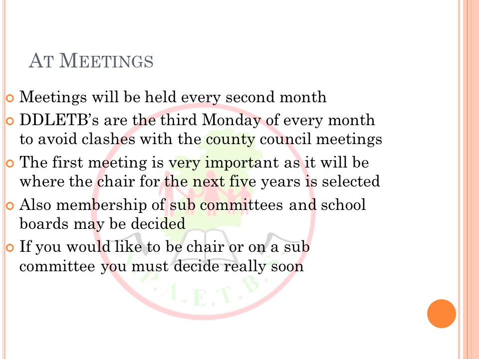 A T M EETINGS Meetings will be held every second month DDLETB's are the third Monday of every month to avoid clashes with the county council meetings The first meeting is very important as it will be where the chair for the next five years is selected Also membership of sub committees and school boards may be decided If you would like to be chair or on a sub committee you must decide really soon