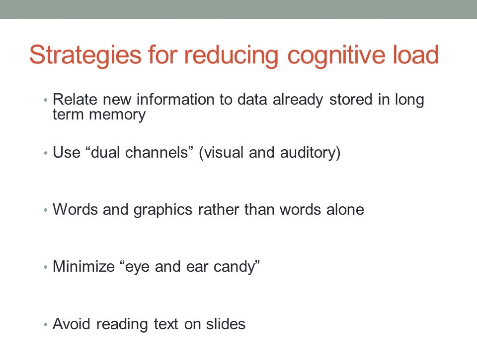 Strategies for reducing cognitive load Relate new information to data already stored in long term memory Use dual channels (visual and auditory) Words and graphics rather than words alone Minimize eye and ear candy Avoid reading text on slides
