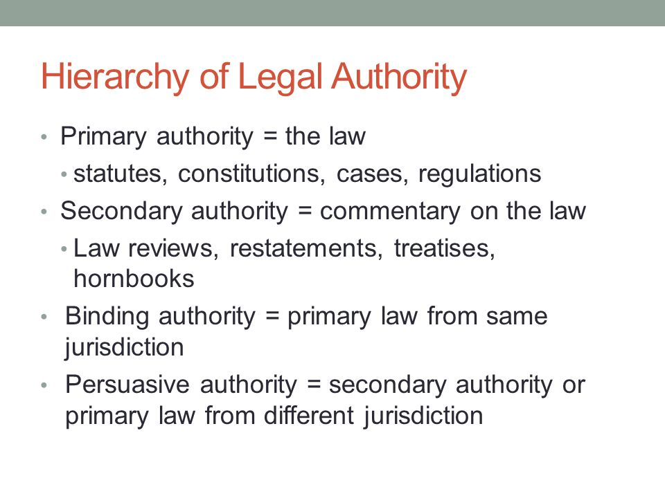 Hierarchy of Legal Authority Primary authority = the law statutes, constitutions, cases, regulations Secondary authority = commentary on the law Law reviews, restatements, treatises, hornbooks Binding authority = primary law from same jurisdiction Persuasive authority = secondary authority or primary law from different jurisdiction