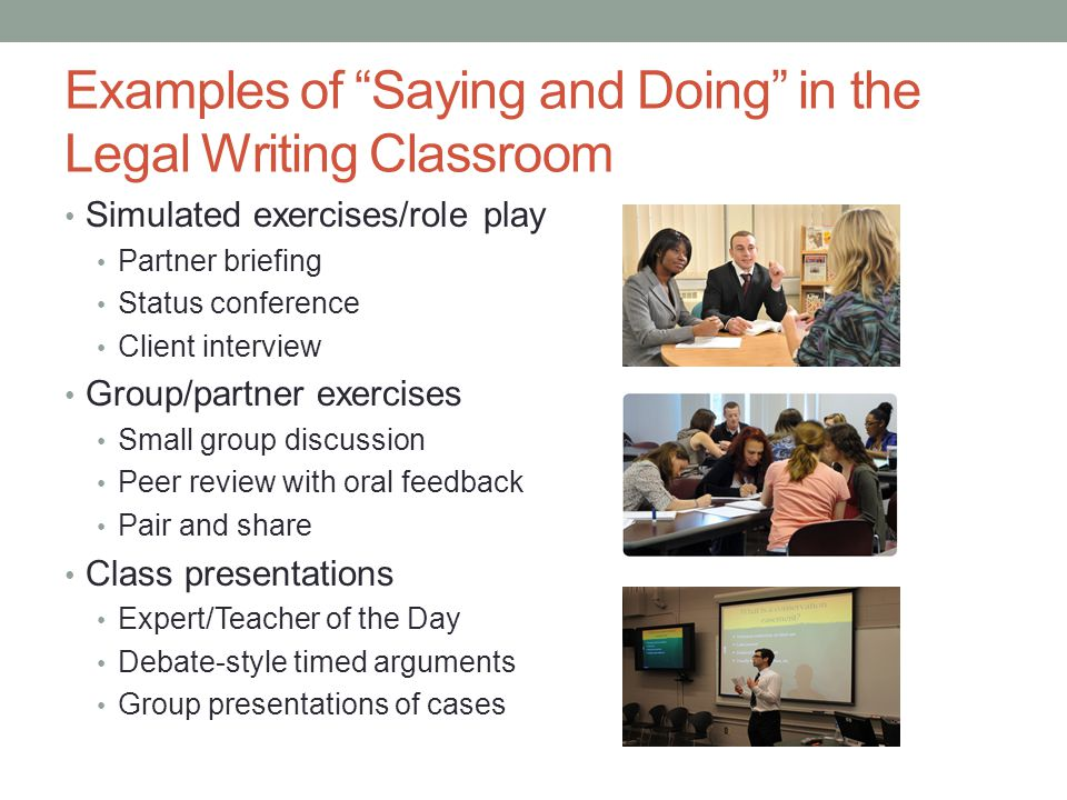 Examples of Saying and Doing in the Legal Writing Classroom Simulated exercises/role play Partner briefing Status conference Client interview Group/partner exercises Small group discussion Peer review with oral feedback Pair and share Class presentations Expert/Teacher of the Day Debate-style timed arguments Group presentations of cases