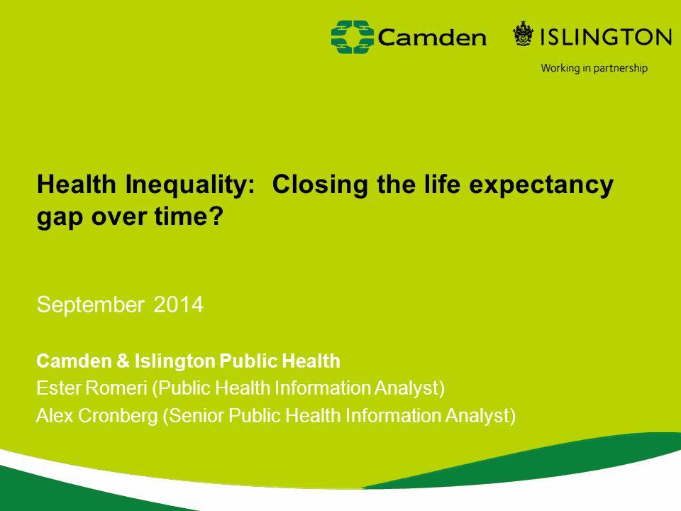 Health Inequality: Closing the life expectancy gap over time? September 2014 Camden & Islington Public Health Ester Romeri (Public Health Information