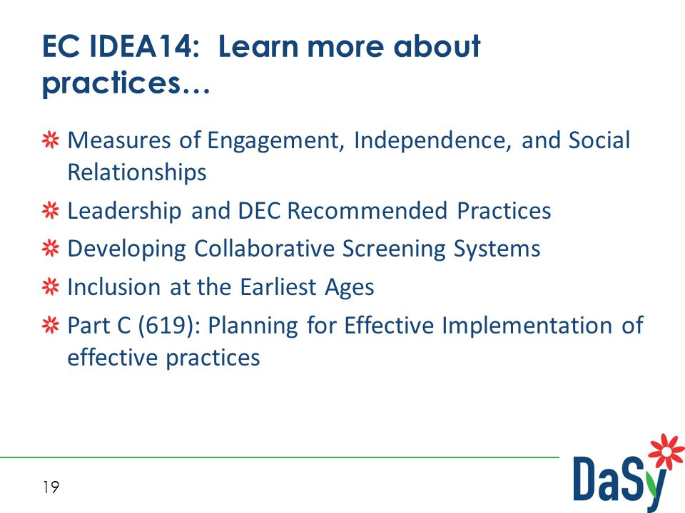 19 EC IDEA14: Learn more about practices… Measures of Engagement, Independence, and Social Relationships Leadership and DEC Recommended Practices Developing Collaborative Screening Systems Inclusion at the Earliest Ages Part C (619): Planning for Effective Implementation of effective practices