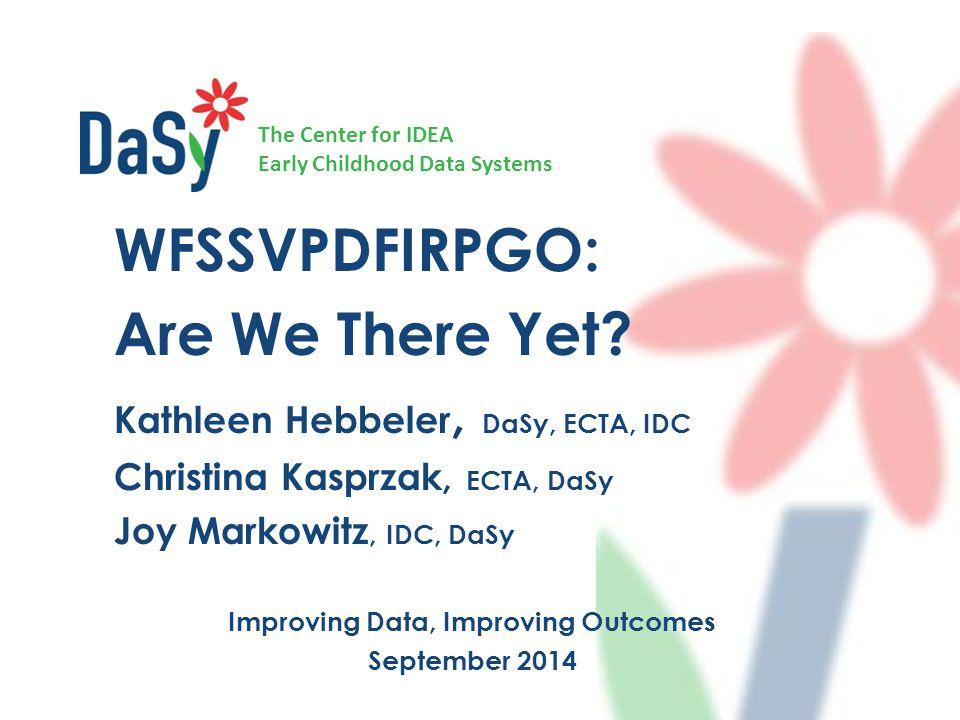 The Center for IDEA Early Childhood Data Systems WFSSVPDFIRPGO: Are We There Yet? Kathleen Hebbeler, DaSy, ECTA, IDC Christina Kasprzak, ECTA, DaSy Jo