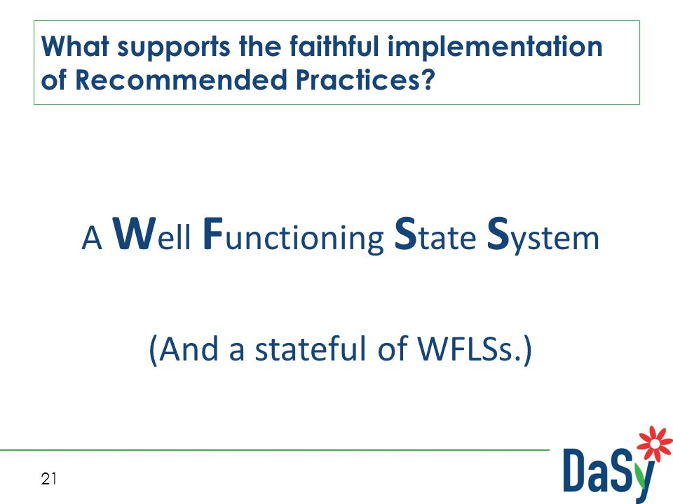 21 What supports the faithful implementation of Recommended Practices? A W ell F unctioning S tate S ystem (And a stateful of WFLSs.)