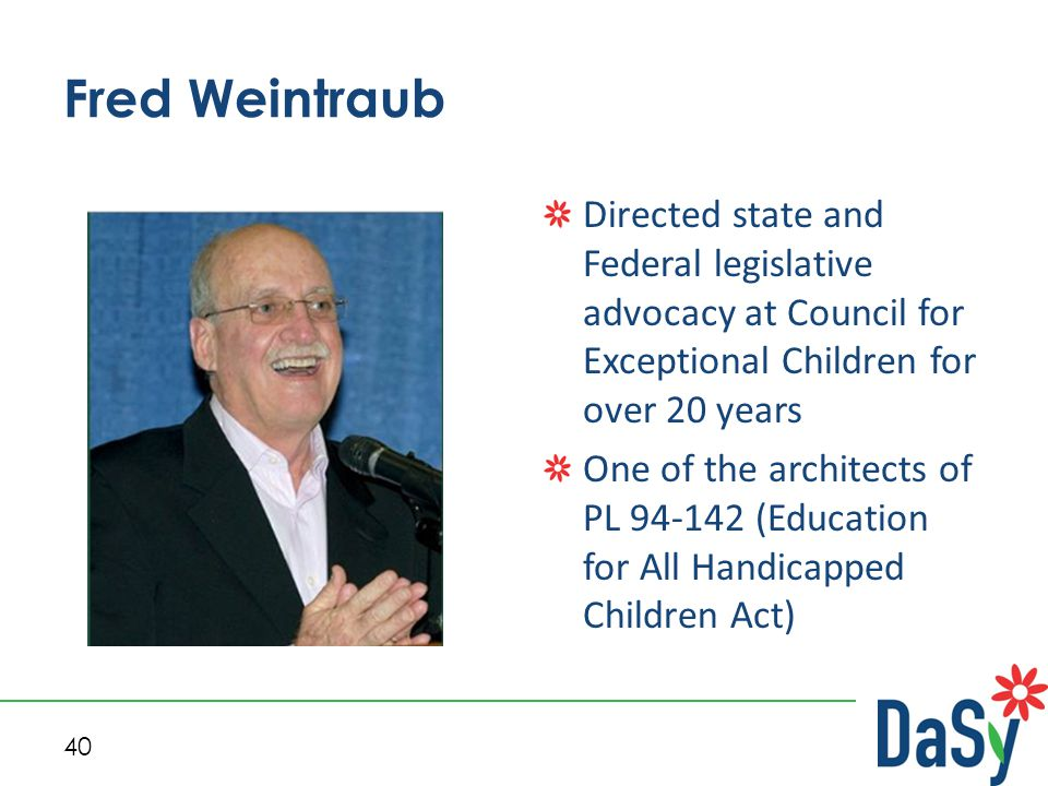40 Fred Weintraub Directed state and Federal legislative advocacy at Council for Exceptional Children for over 20 years One of the architects of PL 94-142 (Education for All Handicapped Children Act)