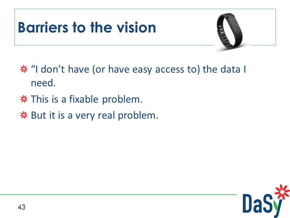"""43 Barriers to the vision """"I don't have (or have easy access to) the data I need. This is a fixable problem. But it is a very real problem."""
