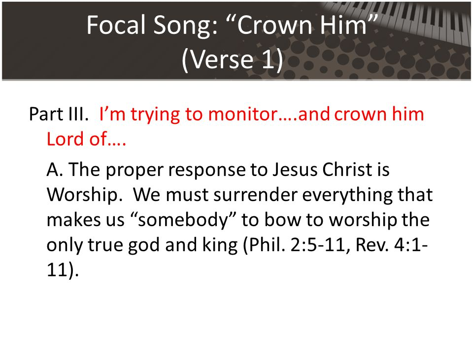 Focal Song: Crown Him (Verse 1) Part III. I'm trying to monitor….and crown him Lord of….
