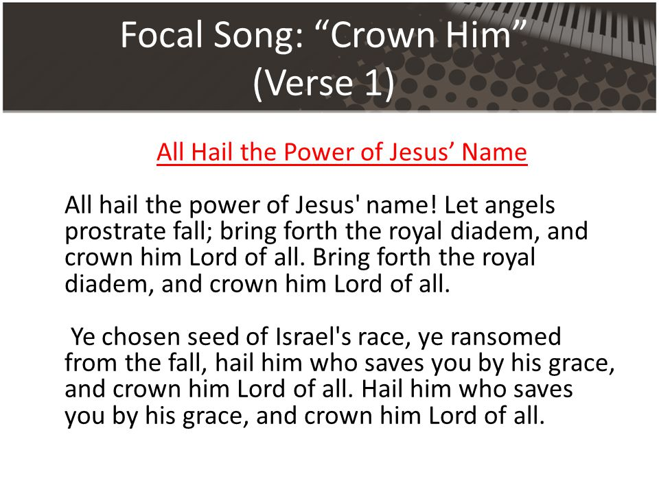 Focal Song: Crown Him (Verse 1) All Hail the Power of Jesus' Name All hail the power of Jesus name.