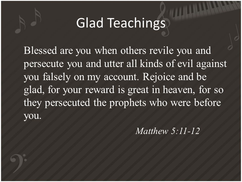 Glad Teachings Blessed are you when others revile you and persecute you and utter all kinds of evil against you falsely on my account.