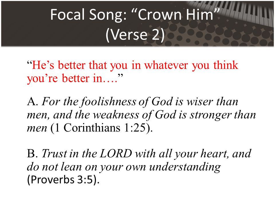 Focal Song: Crown Him (Verse 2) He's better that you in whatever you think you're better in…. A.