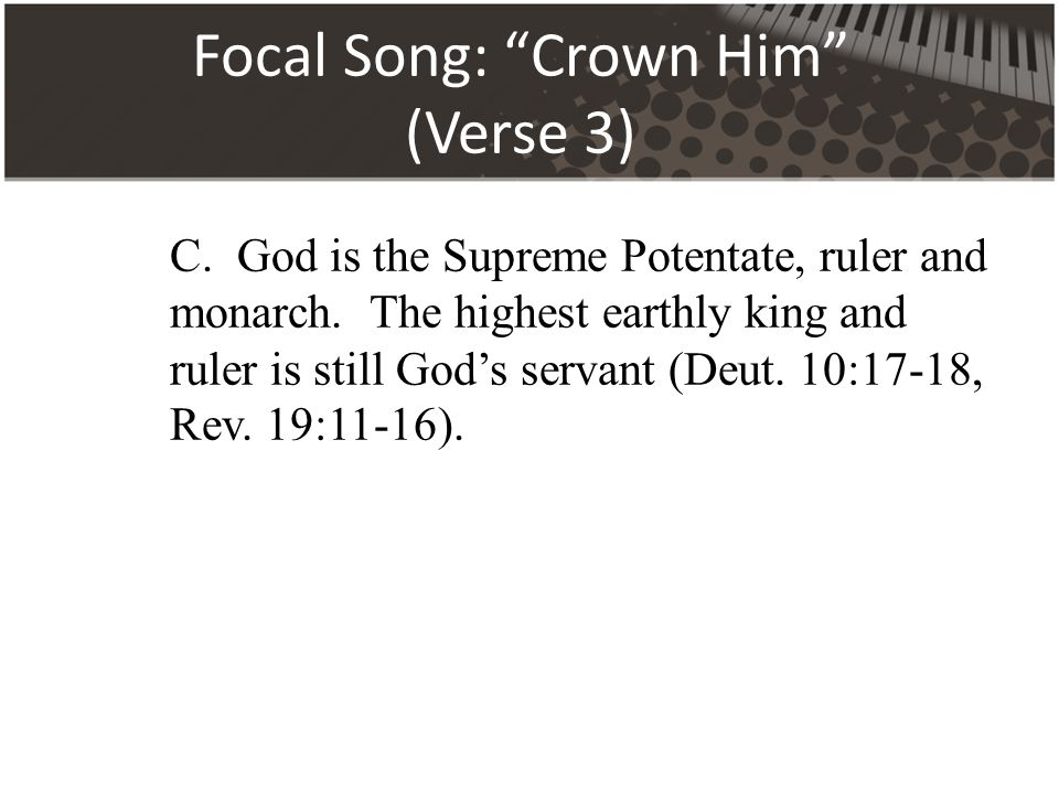 Focal Song: Crown Him (Verse 3) C. God is the Supreme Potentate, ruler and monarch.