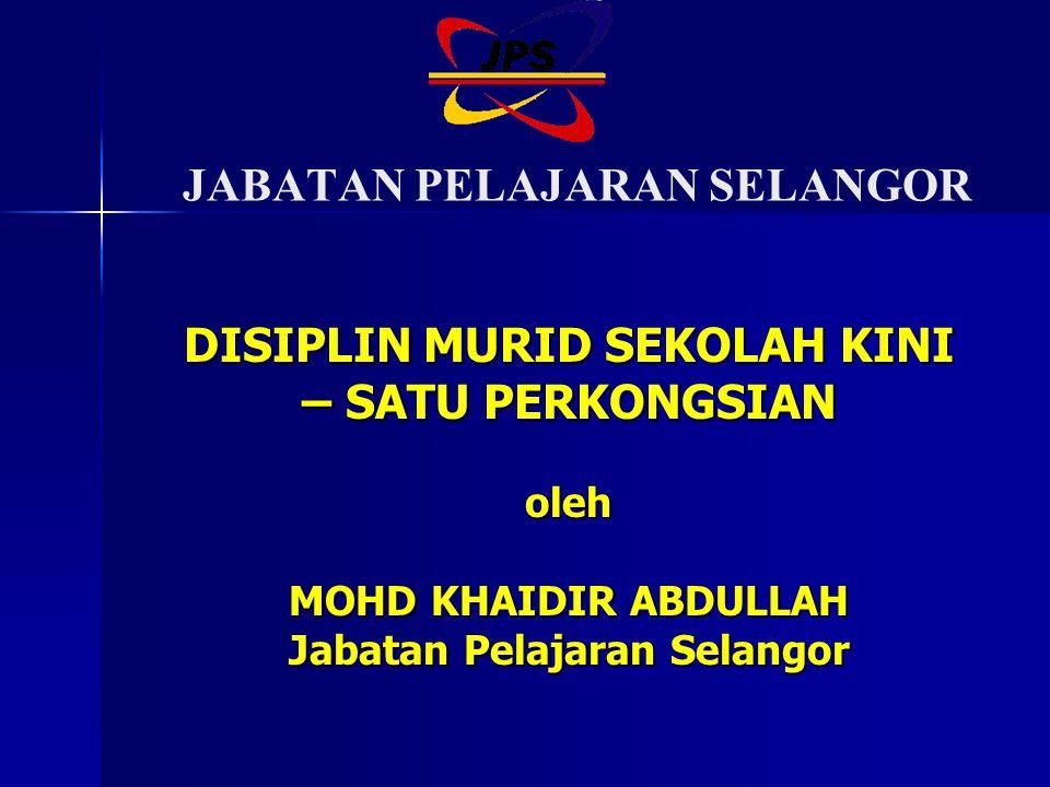 JABATAN PELAJARAN SELANGOR DISIPLIN MURID SEKOLAH KINI – SATU PERKONGSIAN oleh MOHD KHAIDIR ABDULLAH Jabatan Pelajaran Selangor
