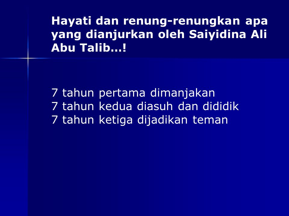 Hayati dan renung-renungkan apa yang dianjurkan oleh Saiyidina Ali Abu Talib…! 7 tahun pertama dimanjakan 7 tahun kedua diasuh dan dididik 7 tahun ket
