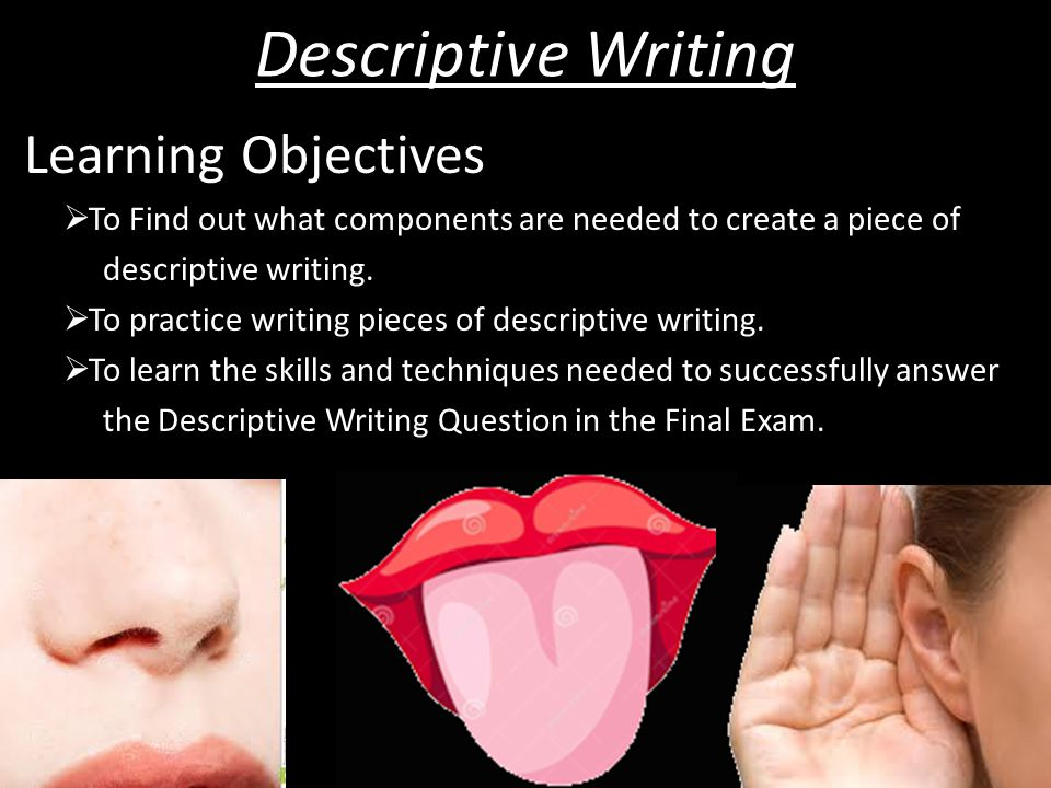 Learning Objectives  To Find out what components are needed to create a piece of descriptive writing.  To practice writing pieces of descriptive wri