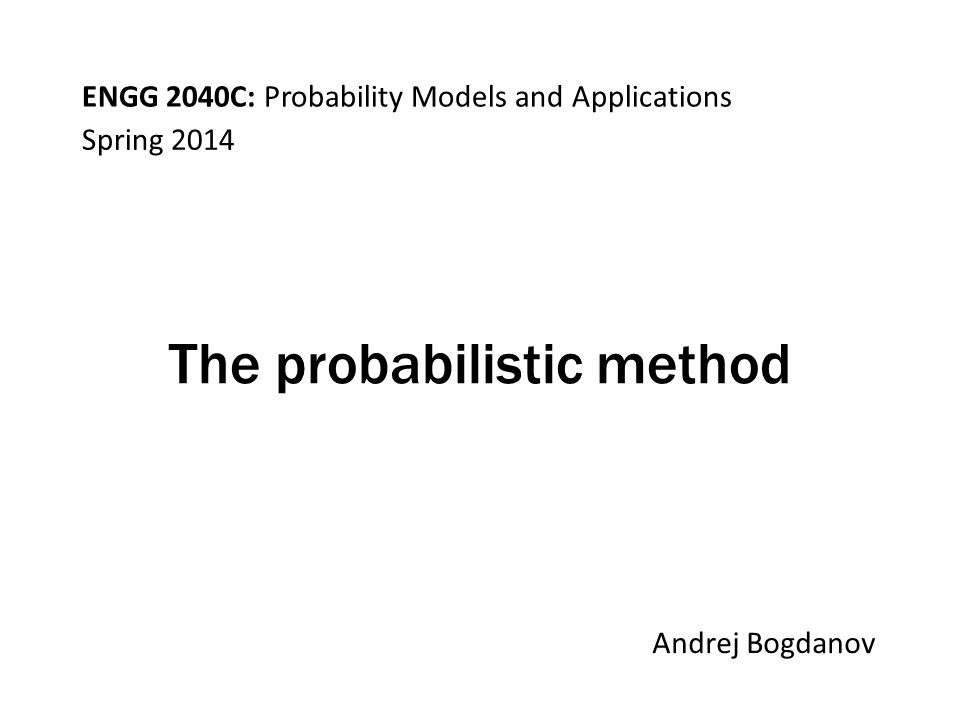 ENGG 2040C: Probability Models and Applications Andrej Bogdanov Spring 2014 The probabilistic method
