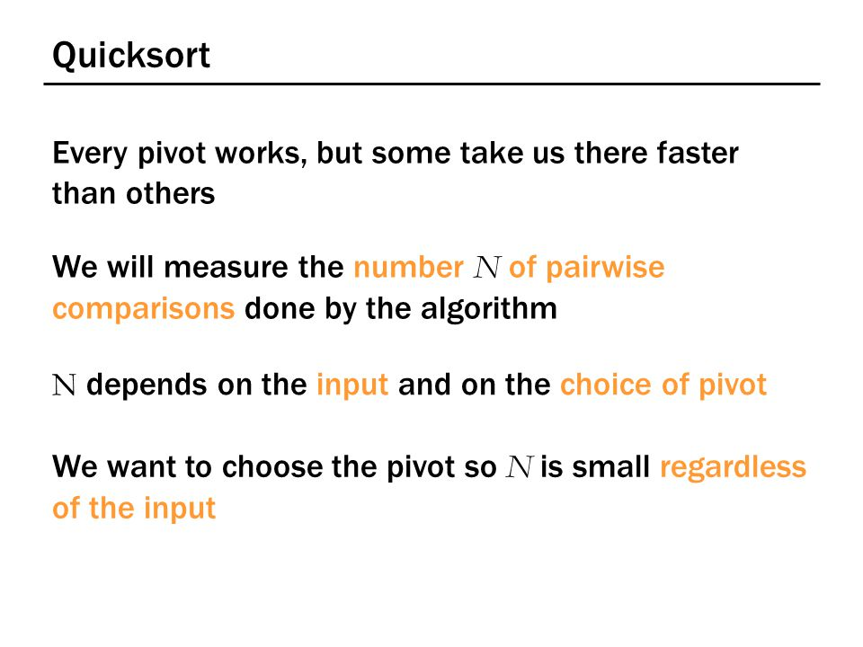 Quicksort Every pivot works, but some take us there faster than others We will measure the number N of pairwise comparisons done by the algorithm N depends on the input and on the choice of pivot We want to choose the pivot so N is small regardless of the input