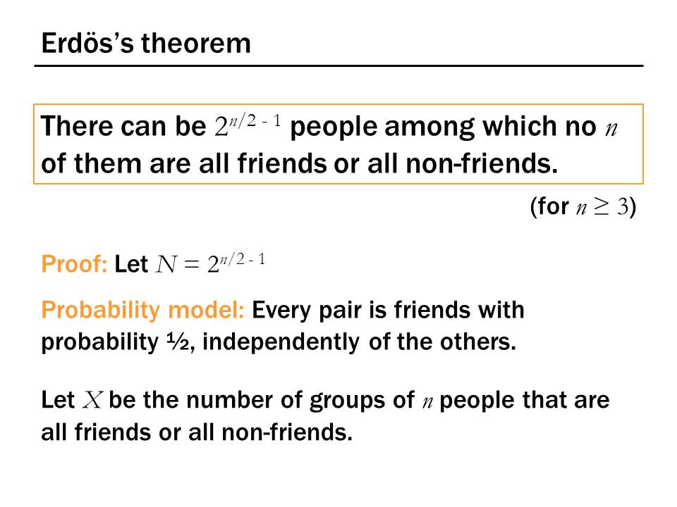 Erdös's theorem There can be 2 n/2 - 1 people among which no n of them are all friends or all non-friends.