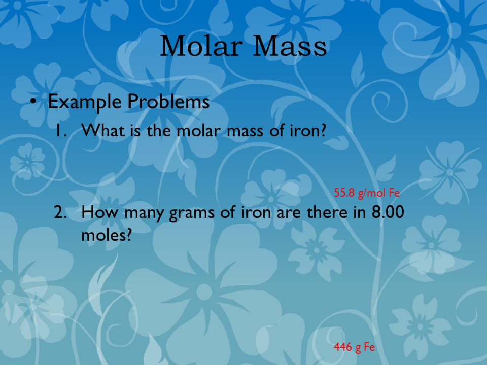 Molar Mass Example Problems 1.What is the molar mass of iron.