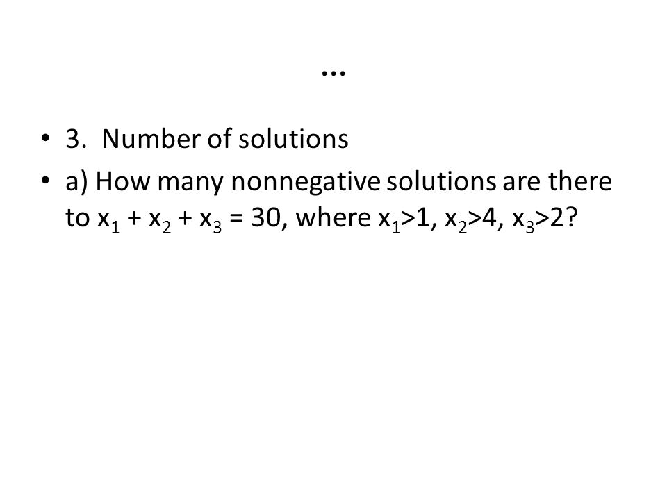 … 3. Number of solutions a) How many nonnegative solutions are there to x 1 + x 2 + x 3 = 30, where x 1 >1, x 2 >4, x 3 >2?